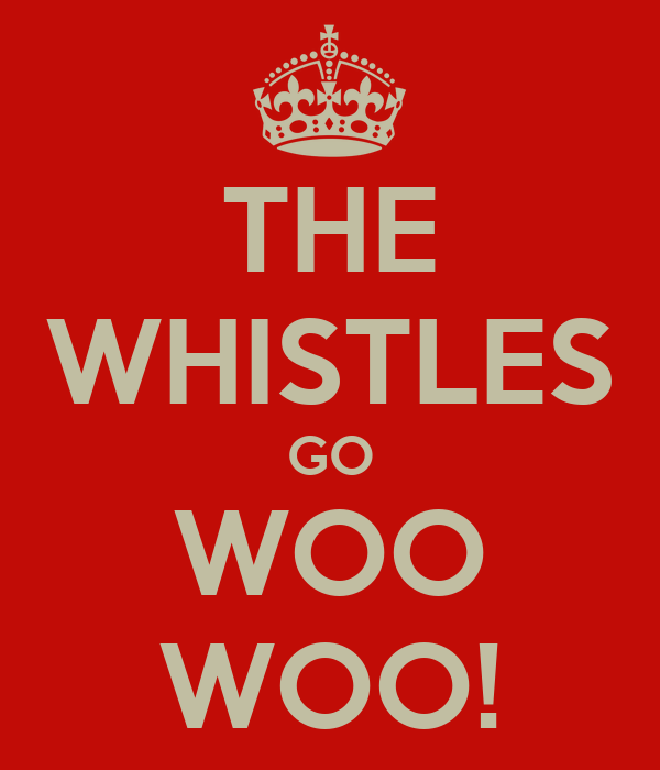 THE WHISTLES GO WOO WOO!