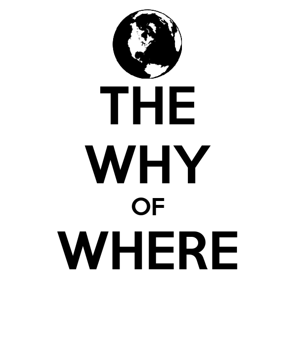 THE WHY OF WHERE