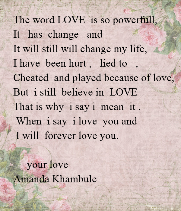 The word LOVE  is so powerfull, It   has  change   and  It will still will change my life, I have  been hurt ,   lied