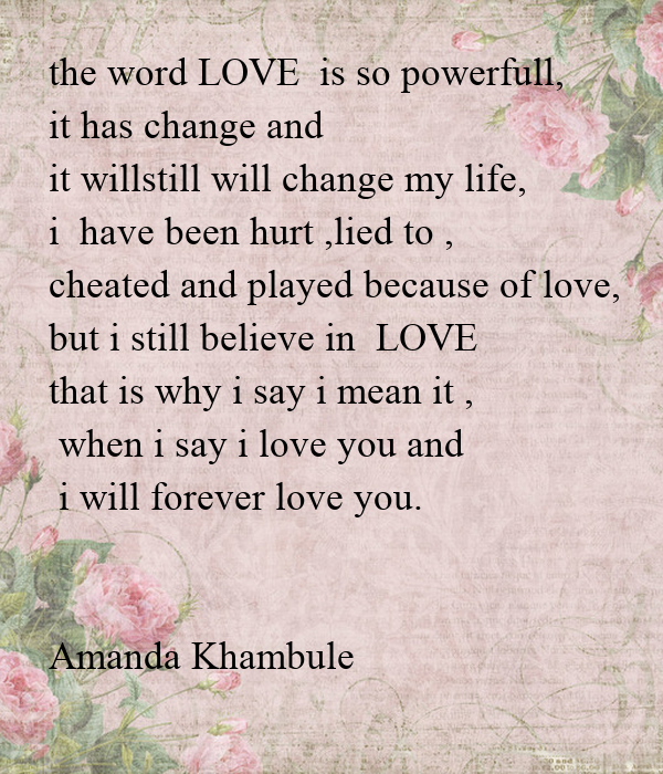 the word LOVE  is so powerfull, it has change and  it willstill will change my life, i  have been hurt ,lied to , cheated and played because of love, but i still
