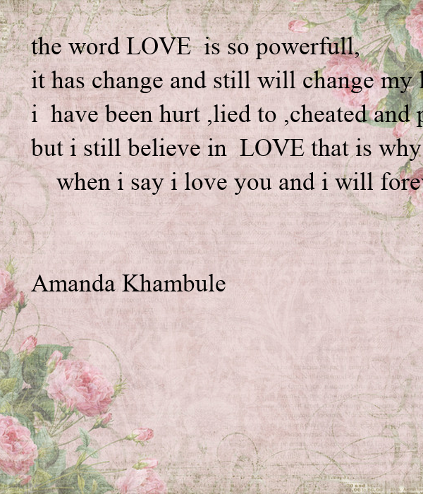the word LOVE  is so powerfull, it has change and still will change my life, i  have been hurt ,lied to ,cheated and played because of love, but i still believe