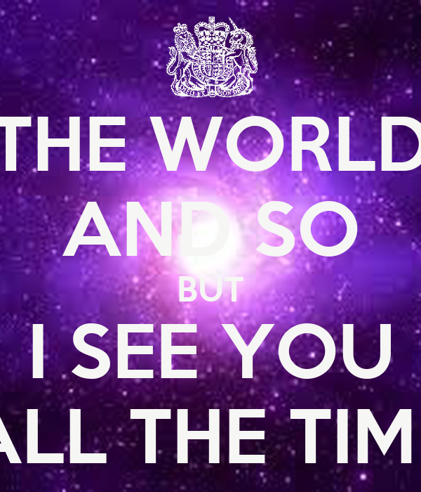 THE WORLD AND SO BUT I SEE YOU ALL THE TIME