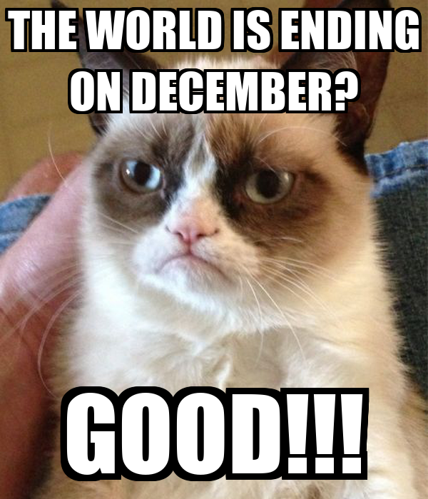 THE WORLD IS ENDING ON DECEMBER? GOOD!!!