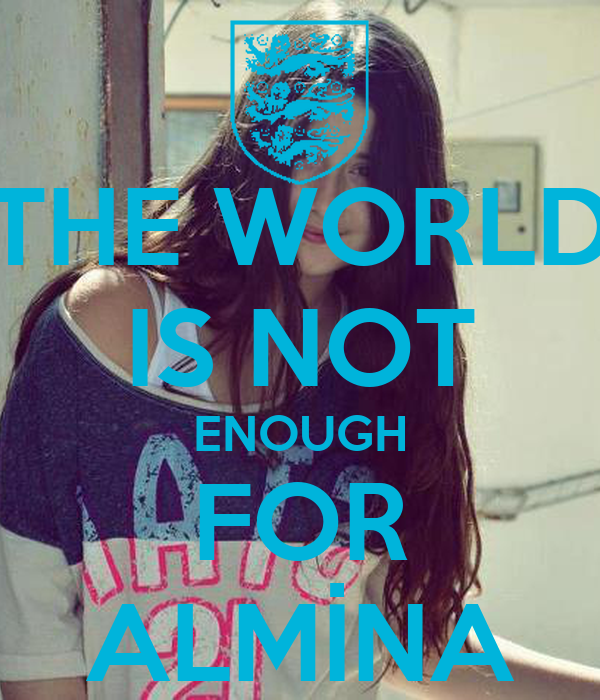 THE WORLD IS NOT ENOUGH FOR ALMİNA