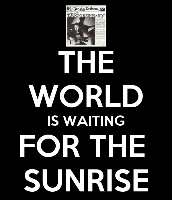 THE WORLD IS WAITING FOR THE  SUNRISE