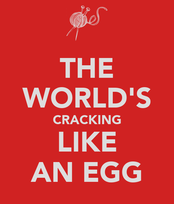 THE WORLD'S CRACKING LIKE AN EGG