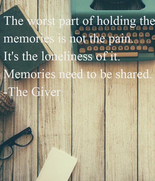 The worst part of holding the  memories is not the pain.  It's the loneliness of it.  Memories need to be shared. -The Giver