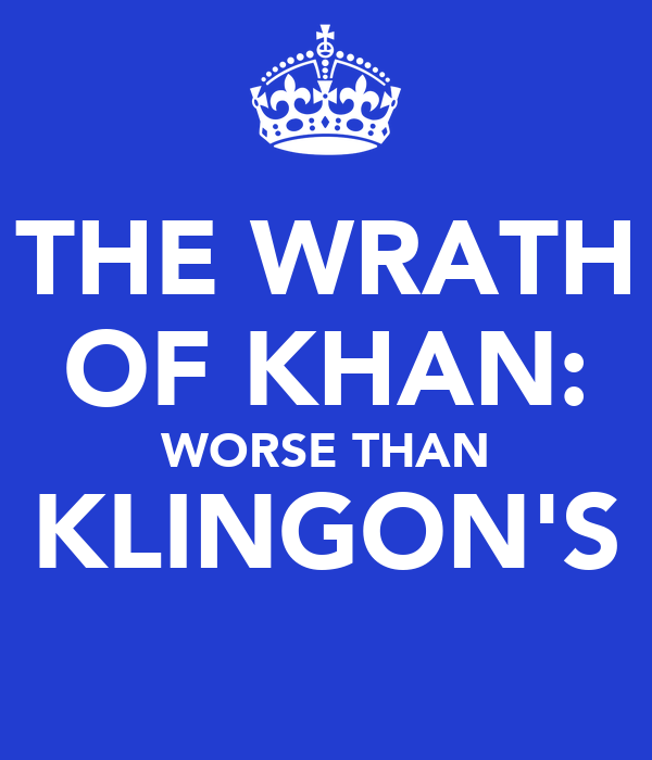 THE WRATH OF KHAN: WORSE THAN KLINGON'S