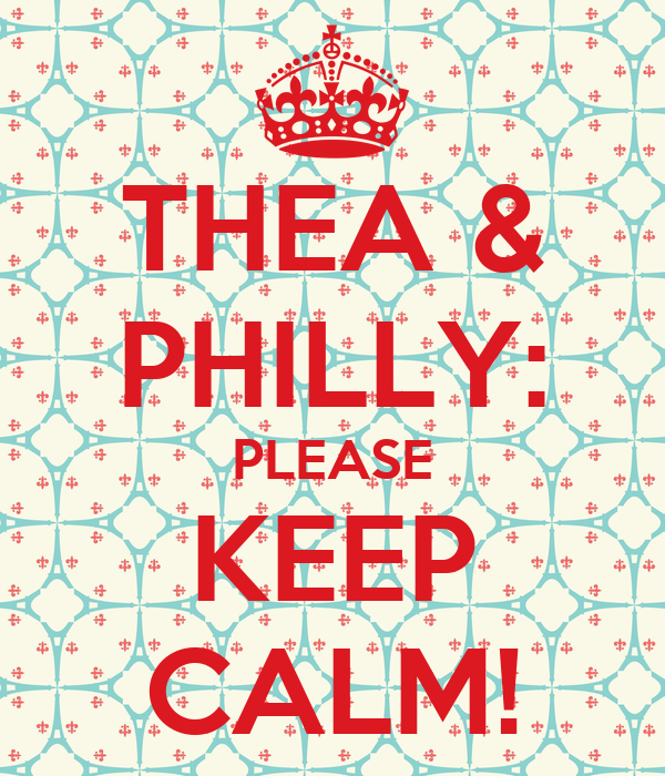 THEA & PHILLY: PLEASE KEEP CALM!