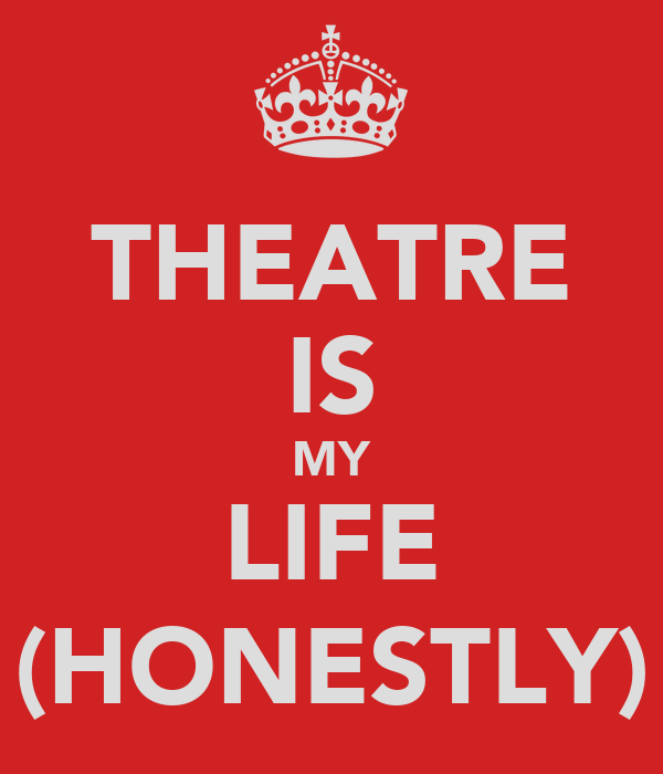 THEATRE IS MY LIFE (HONESTLY)