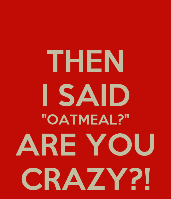"""THEN I SAID """"OATMEAL?"""" ARE YOU CRAZY?!"""