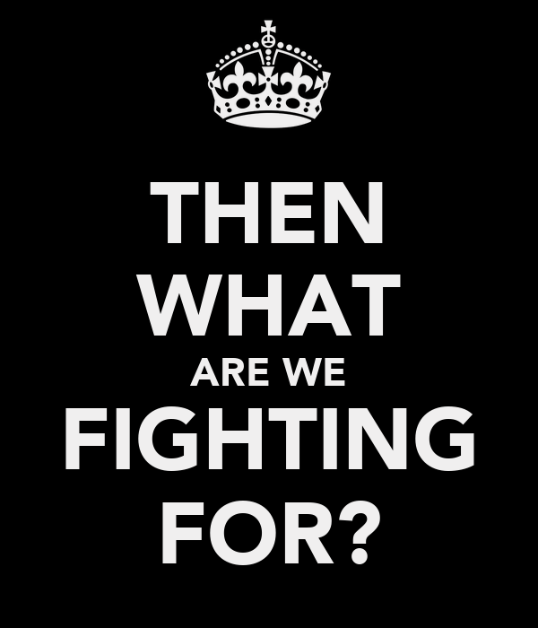 THEN WHAT ARE WE FIGHTING FOR?