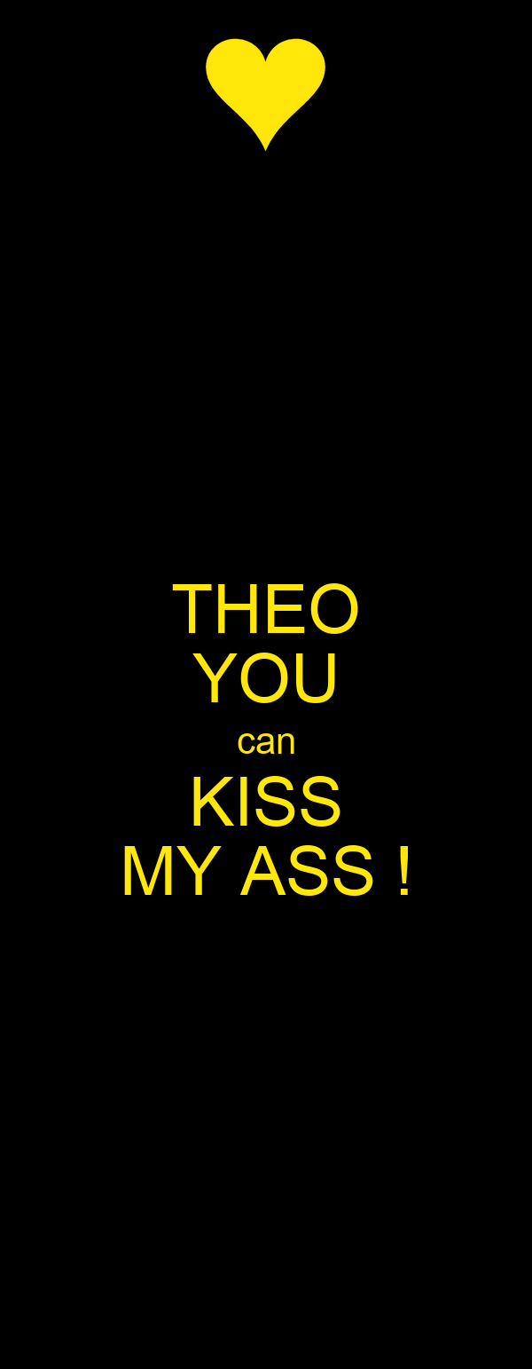 THEO YOU can KISS MY ASS !