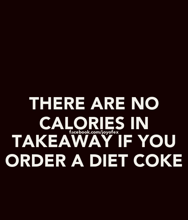 THERE ARE NO CALORIES IN facebook.com/joyofex TAKEAWAY IF YOU ORDER A DIET COKE