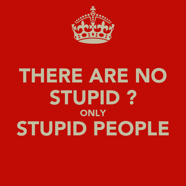 THERE ARE NO STUPID ? ONLY STUPID PEOPLE