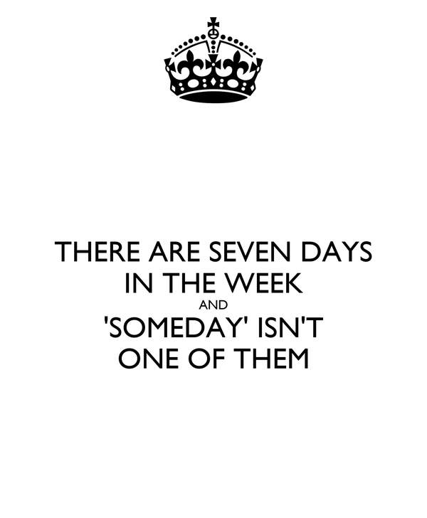THERE ARE SEVEN DAYS IN THE WEEK AND 'SOMEDAY' ISN'T ONE OF THEM