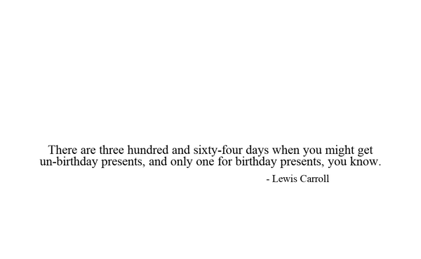 There are three hundred and sixty-four days when you might get un-birthday presents, and only one for birthday presents, you know.                                                                    - Lewis Carroll