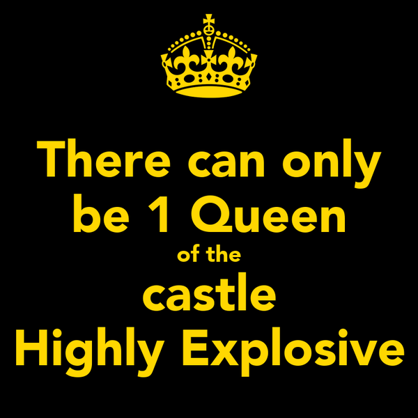 There can only be 1 Queen of the castle Highly Explosive