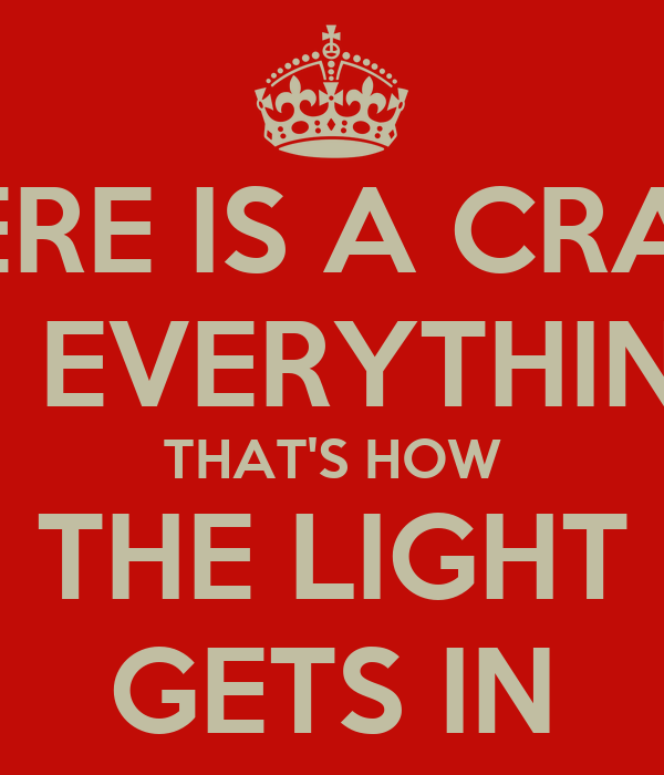 THERE IS A CRACK IN EVERYTHING THAT'S HOW THE LIGHT GETS IN