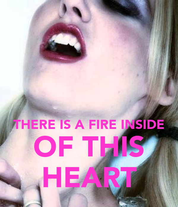 THERE IS A FIRE INSIDE OF THIS HEART