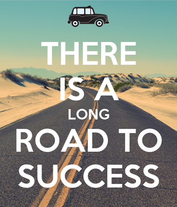 THERE IS A LONG ROAD TO SUCCESS