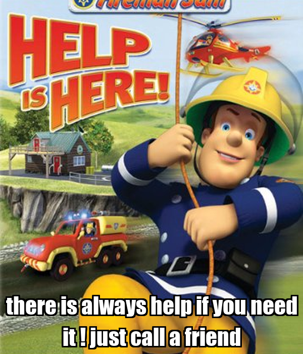 there is always help if you need it ! just call a friend