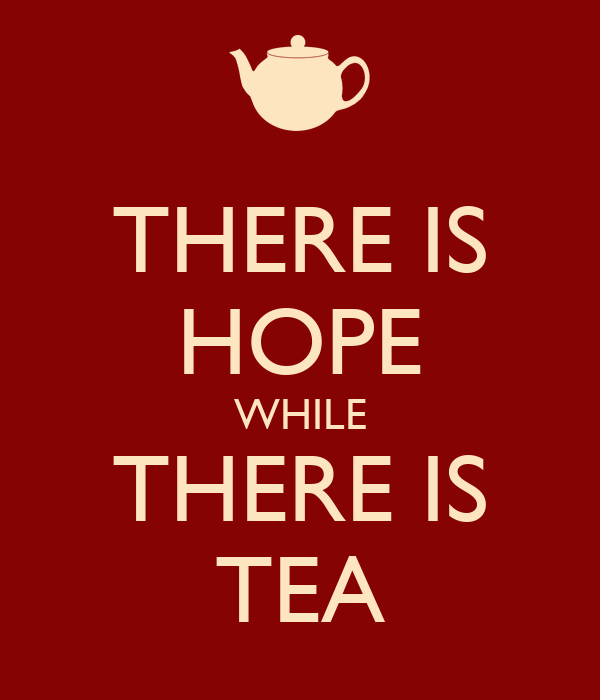 THERE IS HOPE WHILE THERE IS TEA