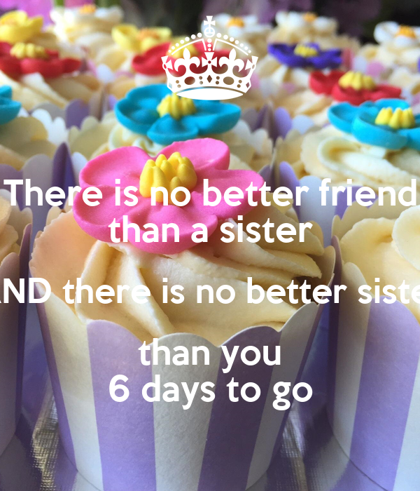 There is no better friend than a sister AND there is no better sister than you 6 days to go
