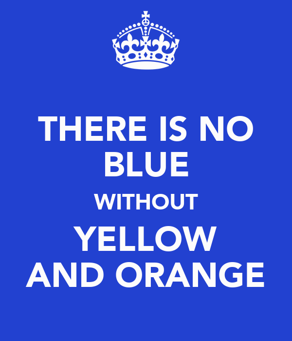 THERE IS NO BLUE WITHOUT YELLOW AND ORANGE