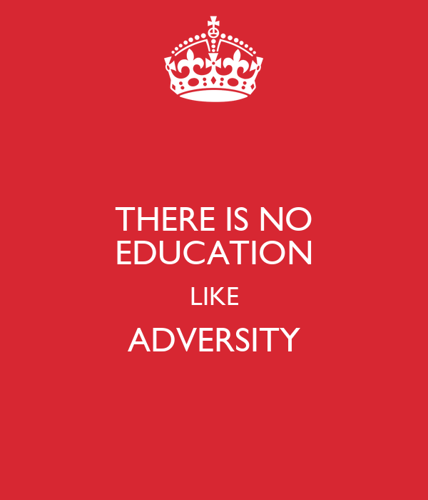 THERE IS NO EDUCATION LIKE ADVERSITY