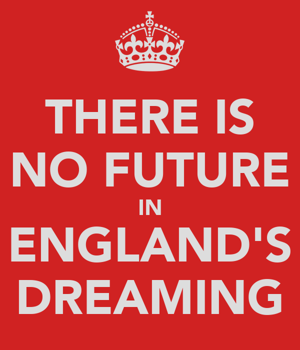 THERE IS NO FUTURE IN ENGLAND'S DREAMING