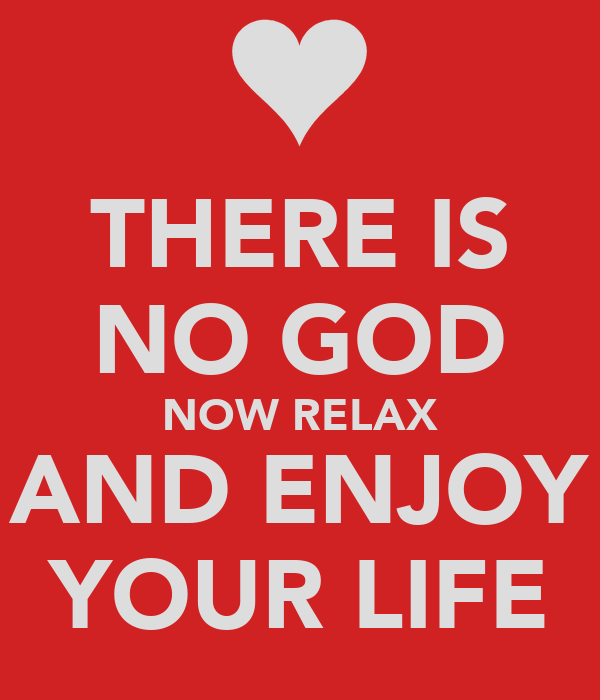THERE IS NO GOD NOW RELAX AND ENJOY YOUR LIFE