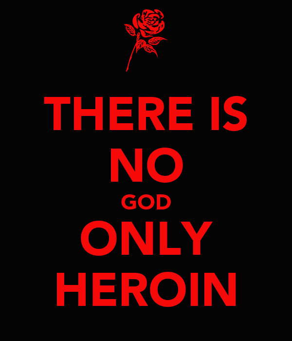THERE IS NO GOD ONLY HEROIN