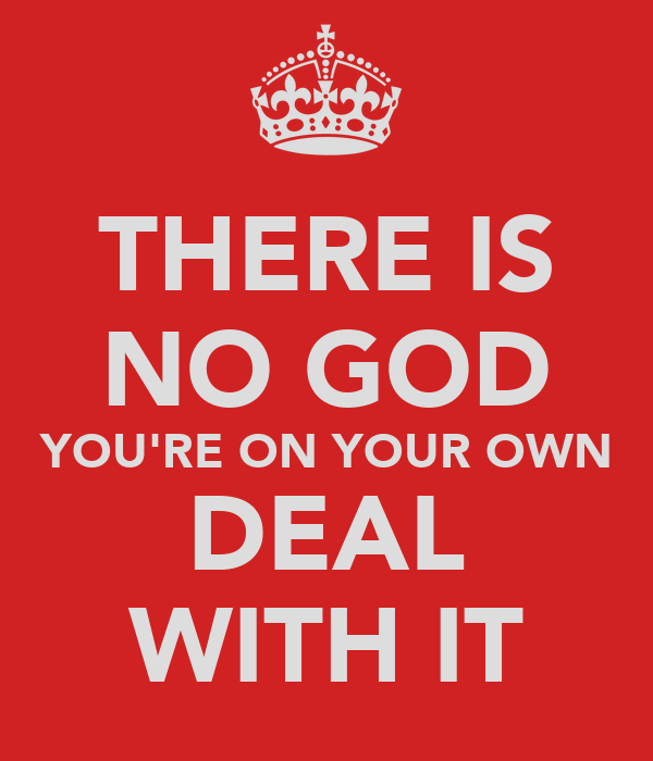 THERE IS NO GOD YOU'RE ON YOUR OWN DEAL WITH IT