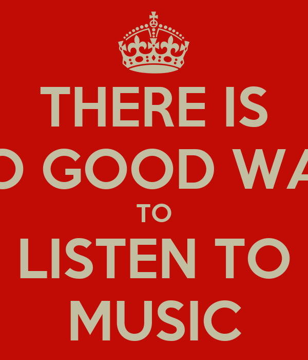 THERE IS NO GOOD WAY TO LISTEN TO MUSIC