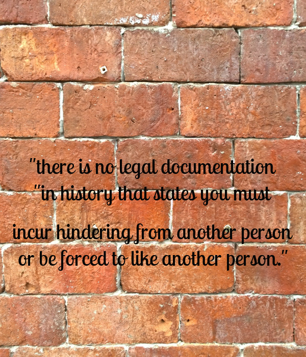 """""""there is no legal documentation """"in history that states you must  incur hindering from another person or be forced to like another person."""""""
