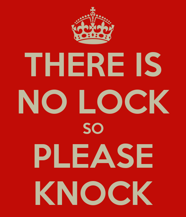 THERE IS NO LOCK SO PLEASE KNOCK