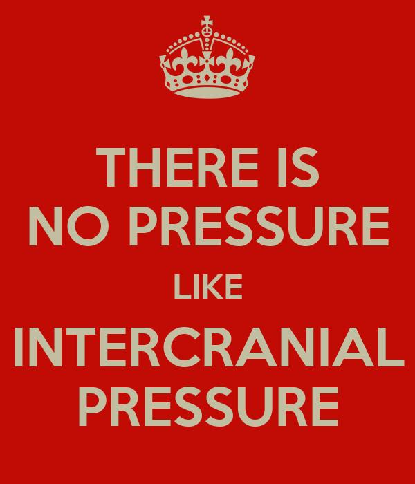 THERE IS NO PRESSURE LIKE INTERCRANIAL PRESSURE