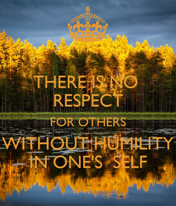 THERE IS NO  RESPECT FOR OTHERS WITHOUT HUMILITY IN ONE'S  SELF