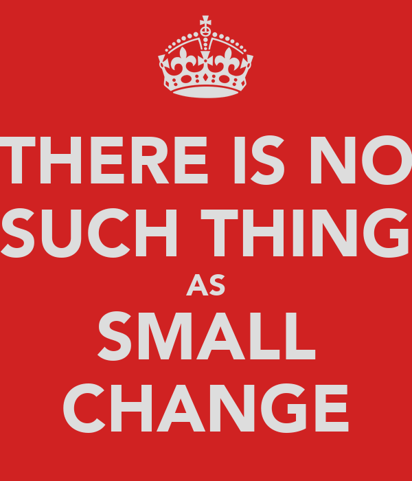 THERE IS NO SUCH THING AS SMALL CHANGE