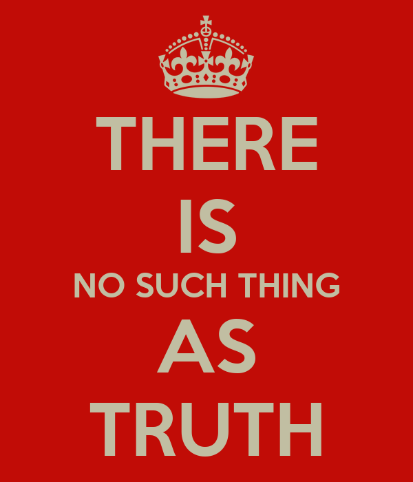 THERE IS NO SUCH THING AS TRUTH