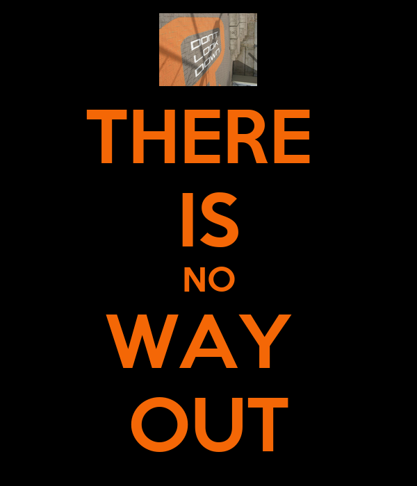 THERE  IS NO WAY  OUT