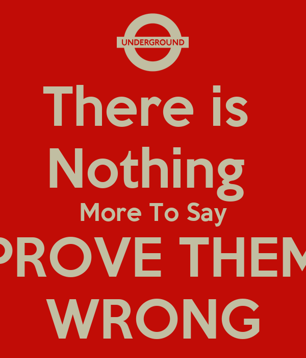 There is  Nothing  More To Say PROVE THEM WRONG
