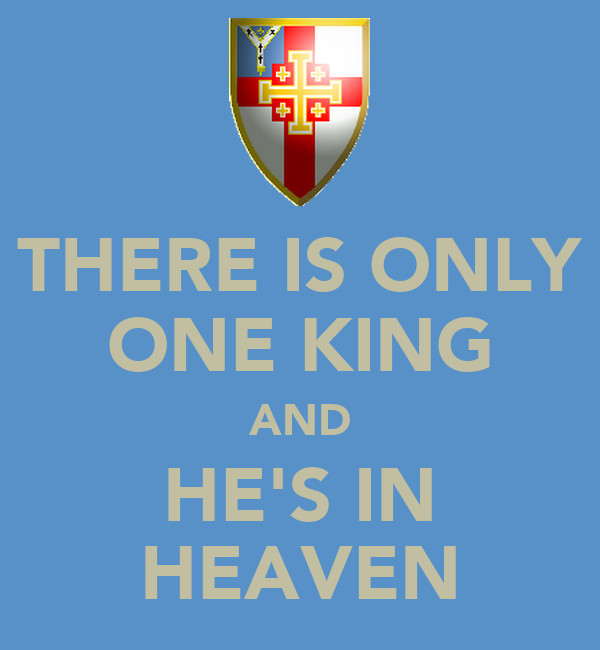 THERE IS ONLY ONE KING AND HE'S IN HEAVEN