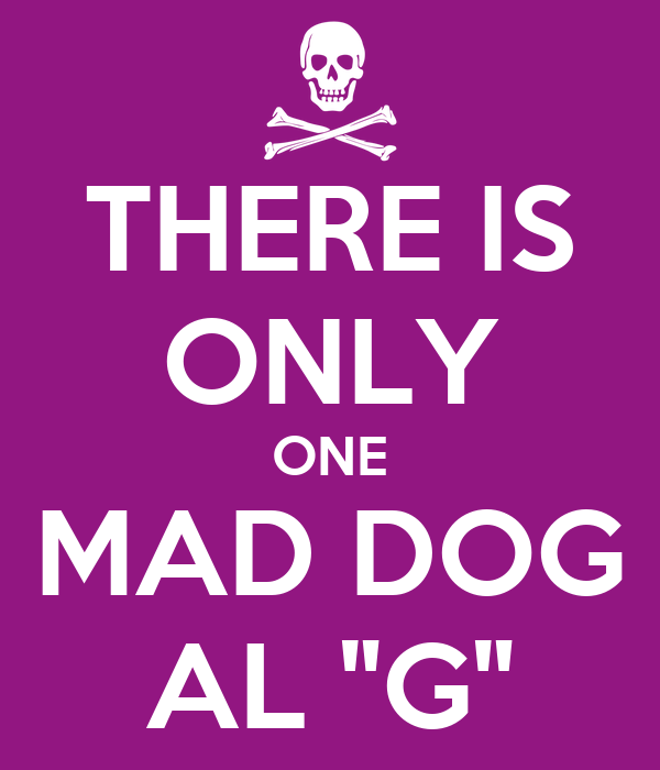 """THERE IS ONLY ONE MAD DOG AL """"G"""""""