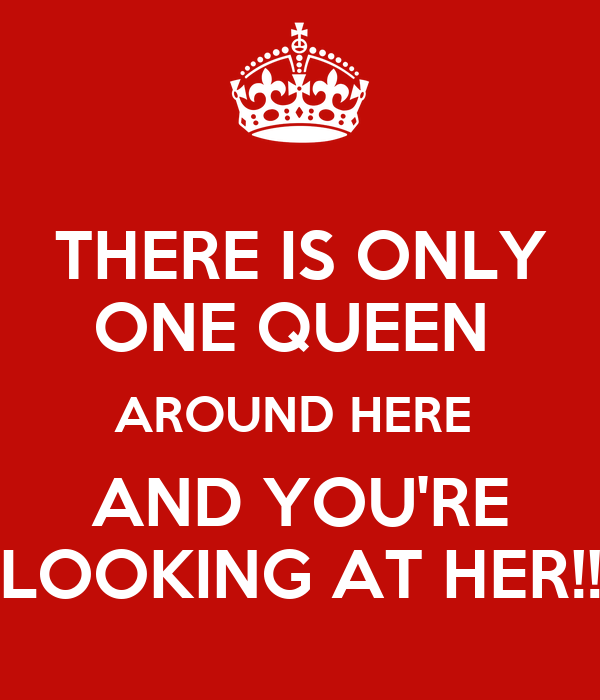 THERE IS ONLY ONE QUEEN  AROUND HERE  AND YOU'RE LOOKING AT HER!!