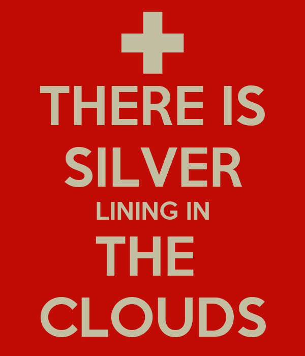 THERE IS SILVER LINING IN THE  CLOUDS