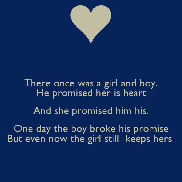 There once was a girl and boy. He promised her is heart And she promised him his. One day the boy broke his promise But even now the girl still  keeps hers