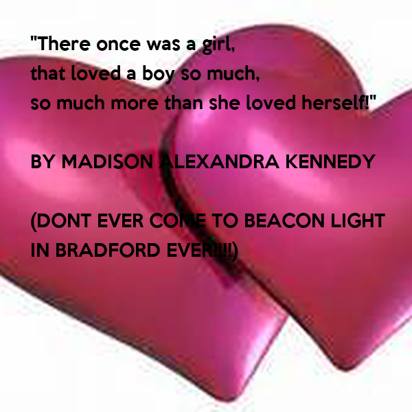 """""""There once was a girl, that loved a boy so much, so much more than she loved herself!""""  BY MADISON ALEXANDRA KENNEDY  (DONT EVER COME TO BEACON LIGHT IN BRADFORD EVER!!!!)"""