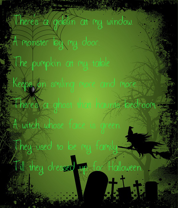There's a goblin at my window. A monster by my door. The pumpkin at my table  Keeps on smiling more and more. There's a ghost that haunts bedroom. A witch whose face is green.